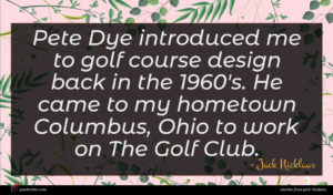 Jack Nicklaus quote : Pete Dye introduced me ...
