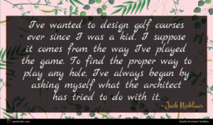 Jack Nicklaus quote : I've wanted to design ...