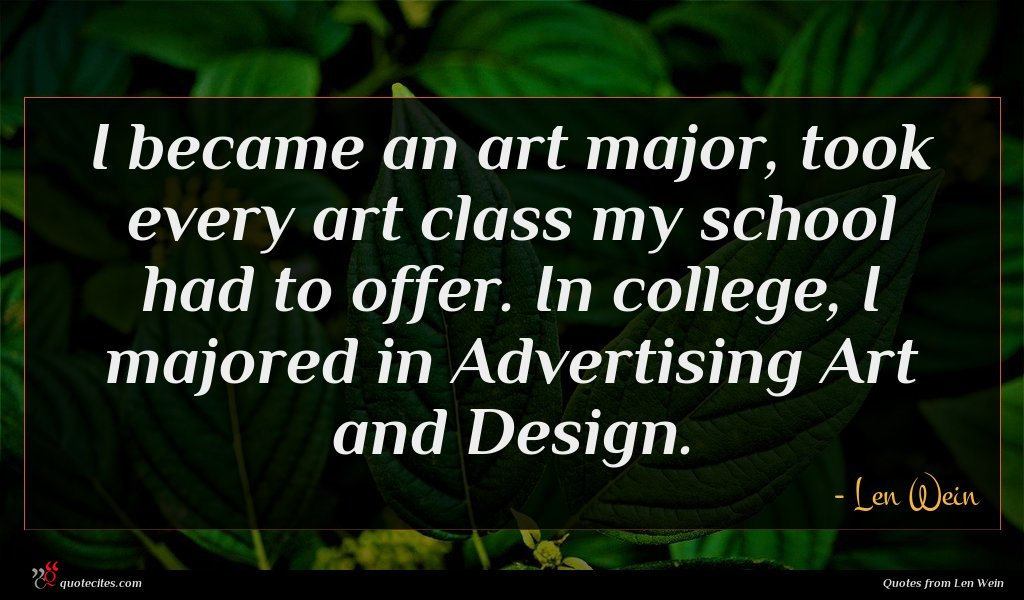 I became an art major, took every art class my school had to offer. In college, I majored in Advertising Art and Design.