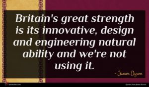James Dyson quote : Britain's great strength is ...