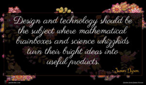 James Dyson quote : Design and technology should ...