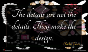 Charles Eames quote : The details are not ...