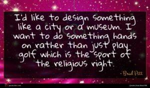 Brad Pitt quote : I'd like to design ...