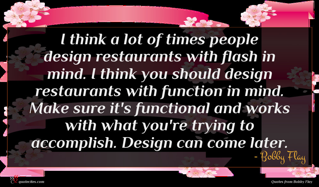 I think a lot of times people design restaurants with flash in mind. I think you should design restaurants with function in mind. Make sure it's functional and works with what you're trying to accomplish. Design can come later.
