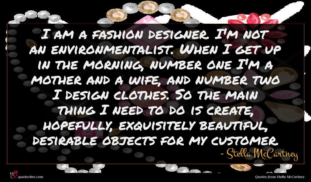 I am a fashion designer. I'm not an environmentalist. When I get up in the morning, number one I'm a mother and a wife, and number two I design clothes. So the main thing I need to do is create, hopefully, exquisitely beautiful, desirable objects for my customer.