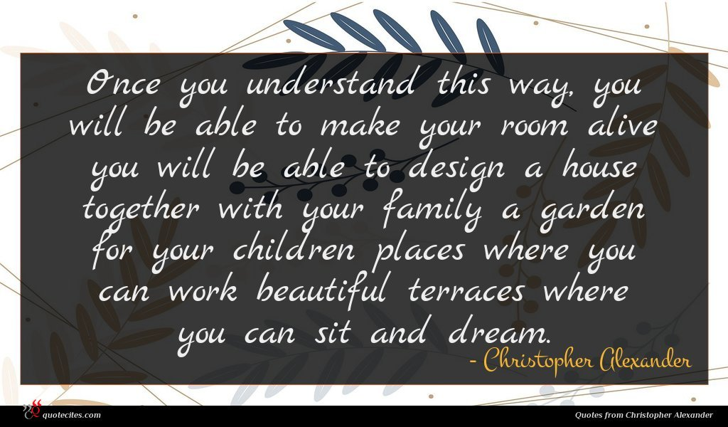 Once you understand this way, you will be able to make your room alive you will be able to design a house together with your family a garden for your children places where you can work beautiful terraces where you can sit and dream.