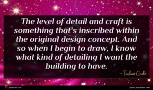 Tadao Ando quote : The level of detail ...