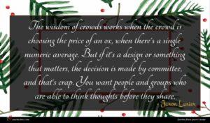 Jaron Lanier quote : The wisdom of crowds ...