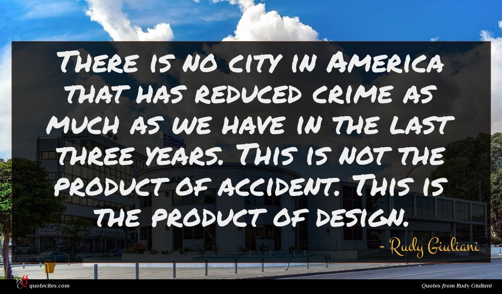 There is no city in America that has reduced crime as much as we have in the last three years. This is not the product of accident. This is the product of design.