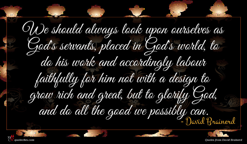 We should always look upon ourselves as God's servants, placed in God's world, to do his work and accordingly labour faithfully for him not with a design to grow rich and great, but to glorify God, and do all the good we possibly can.