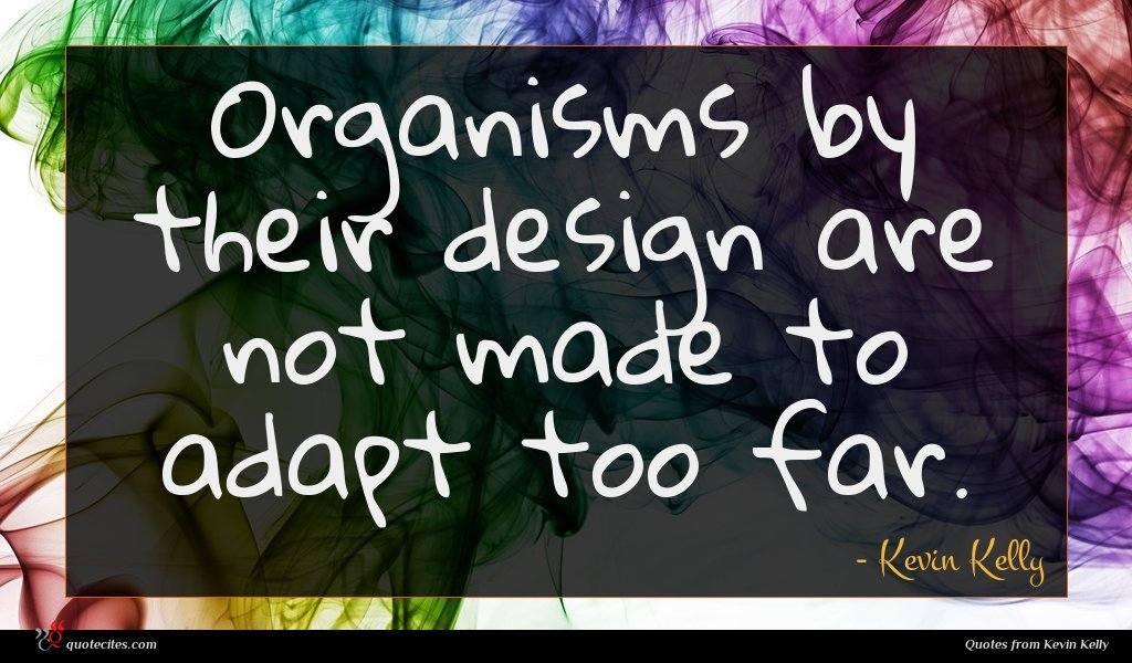 Organisms by their design are not made to adapt too far.