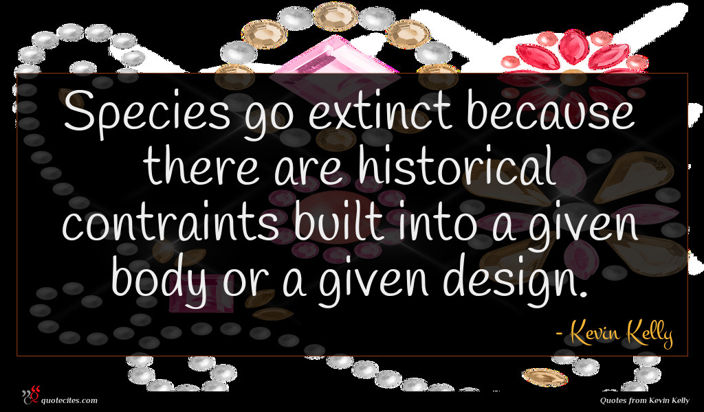 Species go extinct because there are historical contraints built into a given body or a given design.