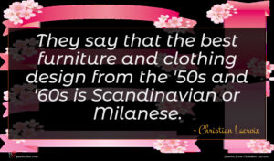 Christian Lacroix quote : They say that the ...
