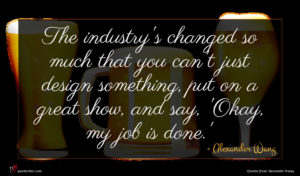 Alexander Wang quote : The industry's changed so ...