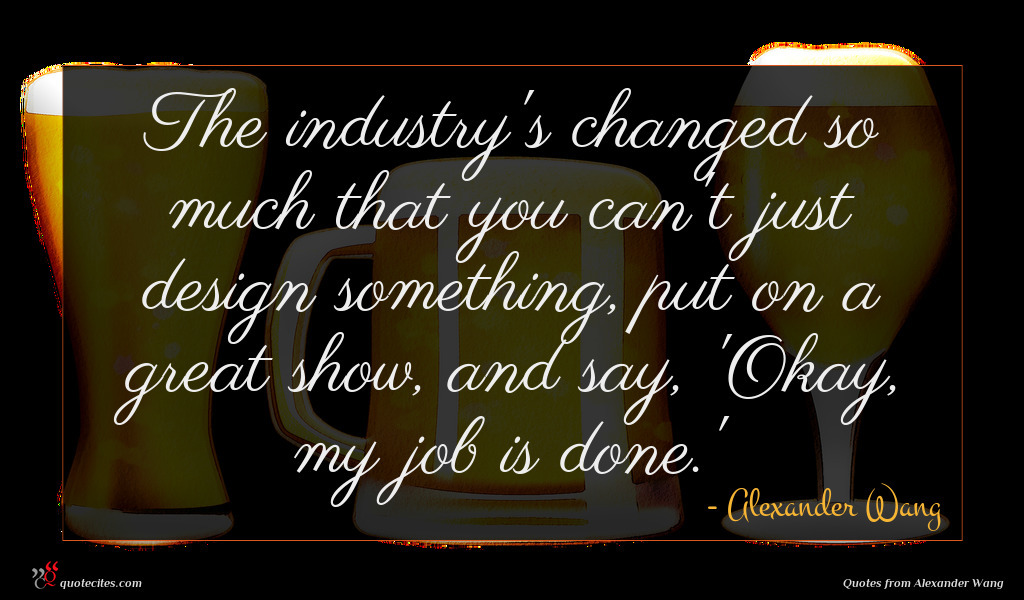 The industry's changed so much that you can't just design something, put on a great show, and say, 'Okay, my job is done.'