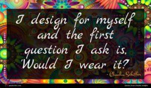 Claudia Schiffer quote : I design for myself ...