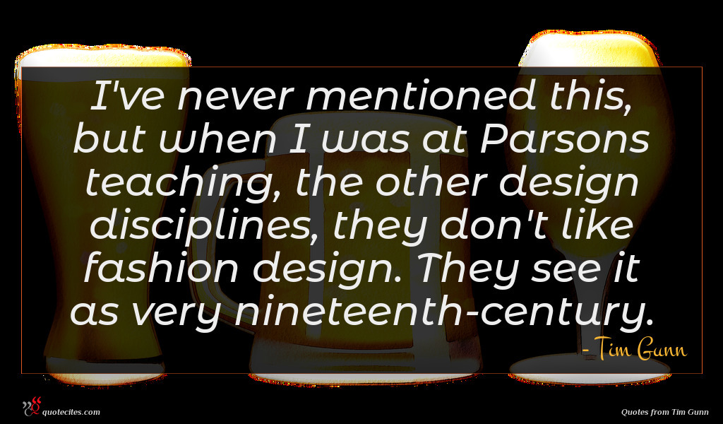 I've never mentioned this, but when I was at Parsons teaching, the other design disciplines, they don't like fashion design. They see it as very nineteenth-century.