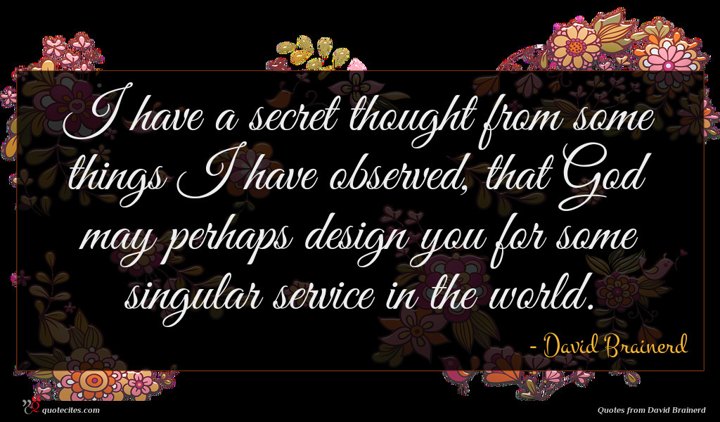 I have a secret thought from some things I have observed, that God may perhaps design you for some singular service in the world.