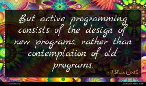 Niklaus Wirth quote : But active programming consists ...