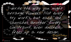 Richard Powers quote : I write the way ...