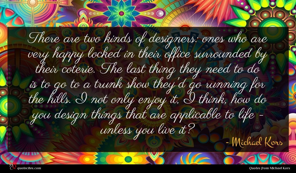 There are two kinds of designers: ones who are very happy locked in their office surrounded by their coterie. The last thing they need to do is to go to a trunk show they'd go running for the hills. I not only enjoy it, I think, how do you design things that are applicable to life - unless you live it?