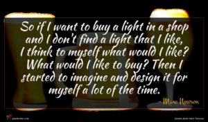 Marc Newson quote : So if I want ...