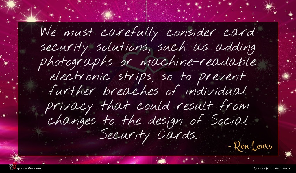 We must carefully consider card security solutions, such as adding photographs or machine-readable electronic strips, so to prevent further breaches of individual privacy that could result from changes to the design of Social Security Cards.