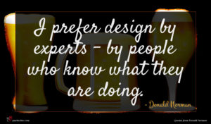 Donald Norman quote : I prefer design by ...