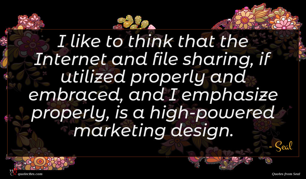 I like to think that the Internet and file sharing, if utilized properly and embraced, and I emphasize properly, is a high-powered marketing design.