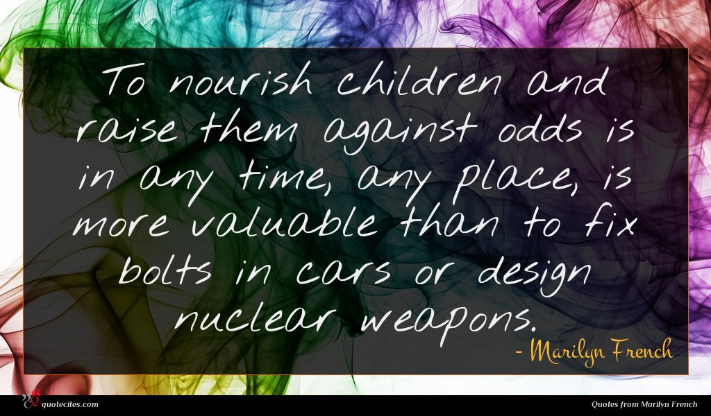 To nourish children and raise them against odds is in any time, any place, is more valuable than to fix bolts in cars or design nuclear weapons.