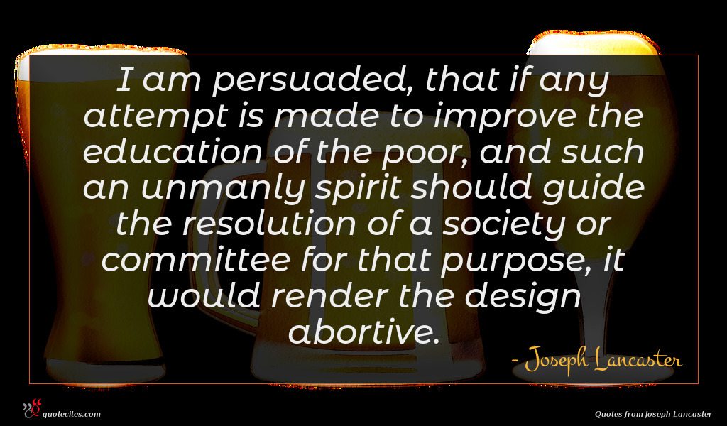 I am persuaded, that if any attempt is made to improve the education of the poor, and such an unmanly spirit should guide the resolution of a society or committee for that purpose, it would render the design abortive.
