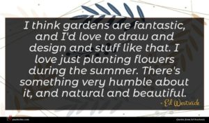 Ed Westwick quote : I think gardens are ...