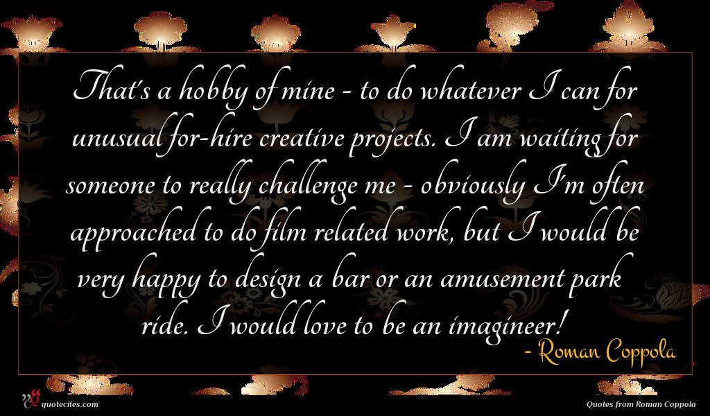 That's a hobby of mine - to do whatever I can for unusual for-hire creative projects. I am waiting for someone to really challenge me - obviously I'm often approached to do film related work, but I would be very happy to design a bar or an amusement park ride. I would love to be an imagineer!