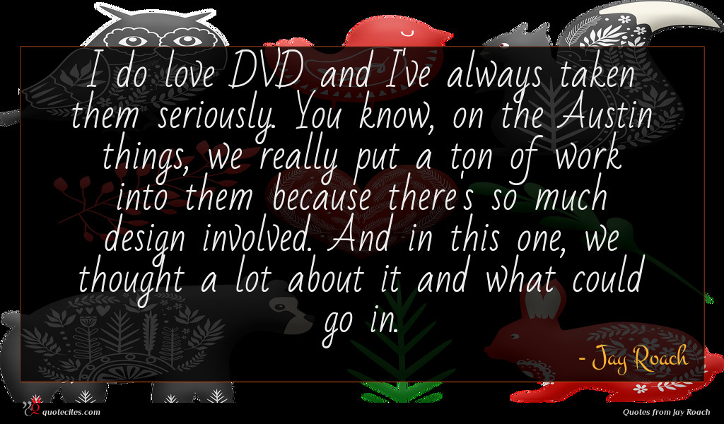 I do love DVD and I've always taken them seriously. You know, on the Austin things, we really put a ton of work into them because there's so much design involved. And in this one, we thought a lot about it and what could go in.