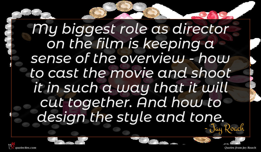 My biggest role as director on the film is keeping a sense of the overview - how to cast the movie and shoot it in such a way that it will cut together. And how to design the style and tone.