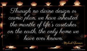 Michael Shermer quote : Through no divine design ...