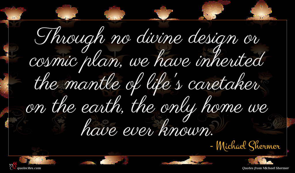 Through no divine design or cosmic plan, we have inherited the mantle of life's caretaker on the earth, the only home we have ever known.