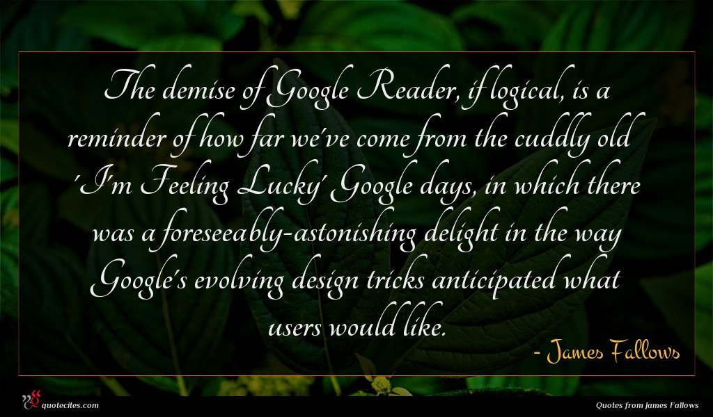 The demise of Google Reader, if logical, is a reminder of how far we've come from the cuddly old 'I'm Feeling Lucky' Google days, in which there was a foreseeably-astonishing delight in the way Google's evolving design tricks anticipated what users would like.