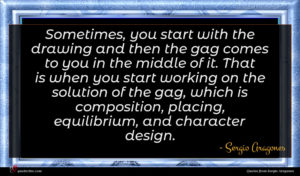 Sergio Aragones quote : Sometimes you start with ...