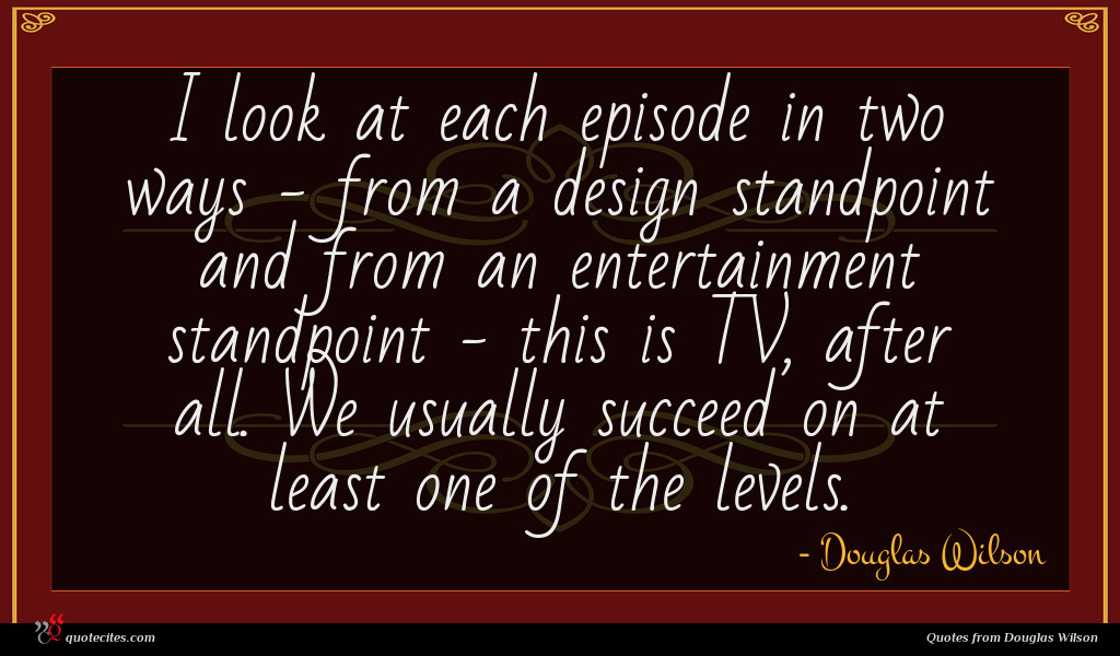 I look at each episode in two ways - from a design standpoint and from an entertainment standpoint - this is TV, after all. We usually succeed on at least one of the levels.