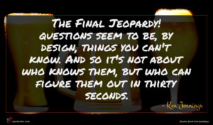 Ken Jennings quote : The Final Jeopardy questions ...