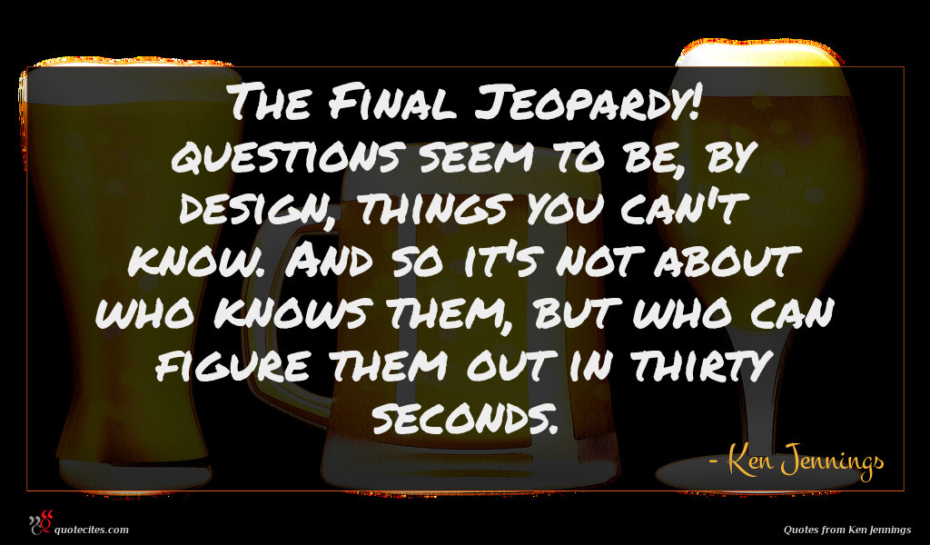 The Final Jeopardy! questions seem to be, by design, things you can't know. And so it's not about who knows them, but who can figure them out in thirty seconds.