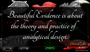 Edward Tufte quote : Beautiful Evidence is about ...