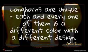 Janine Turner quote : Longhorns are unique - ...