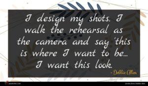 Debbie Allen quote : I design my shots ...