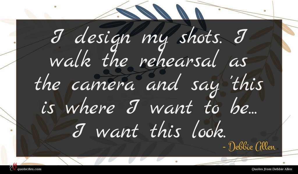 I design my shots. I walk the rehearsal as the camera and say 'this is where I want to be... I want this look.