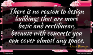 Oscar Niemeyer quote : There is no reason ...