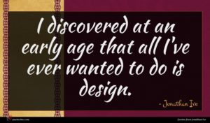 Jonathan Ive quote : I discovered at an ...