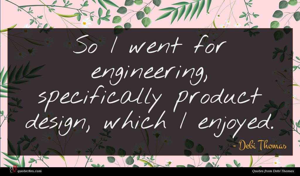 So I went for engineering, specifically product design, which I enjoyed.