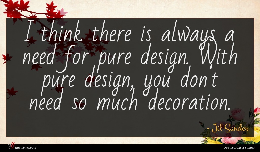 I think there is always a need for pure design. With pure design, you don't need so much decoration.